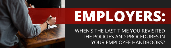 Employers: when's the last time you revisited the policies and procedures in your employee handbooks?