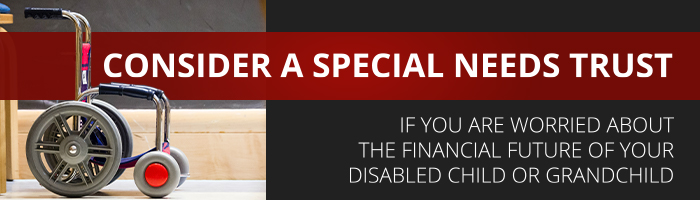 Consider a special needs trust if you are worried about the financial future of your disabled child or grandchild