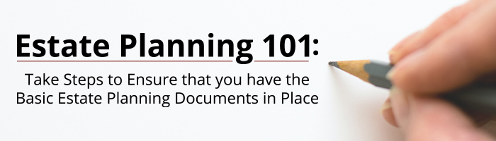 """Estate Planning 101: Take Steps to Ensure that you have the Basic Estate Planning Documents in Place"""