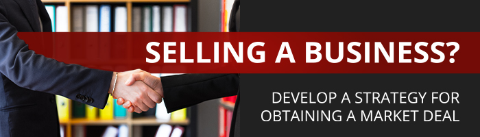 Selling a business? Develop a strategy for obtaining a market deal