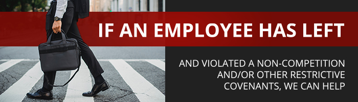 If an employee has left and violated a non-competition and/or other restrictive covenants, we can help