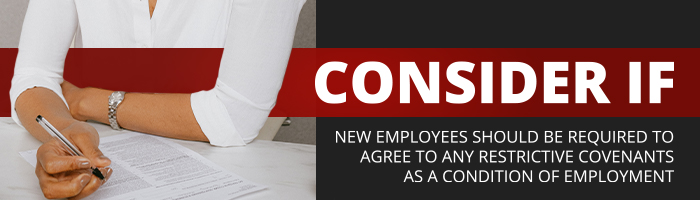 Consider if new employees should be required to agree to any restrictive covenants as a condition of employment