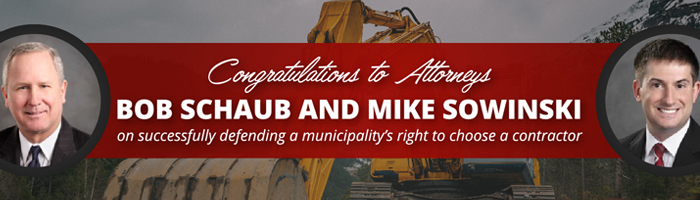 Congratulations to attorneys Bob Schaub and Mike Sowinski on successfully defending a municipality's right to choose a contractor