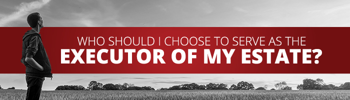 Who should I choost to serve as the executor of my estate?