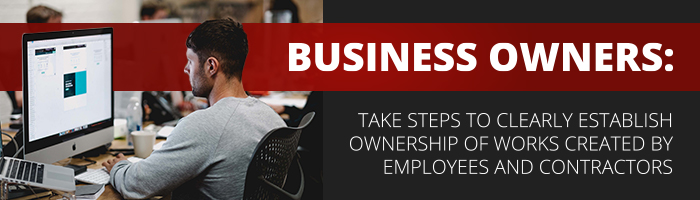 Business Owners: Takes steps to clearly establish ownership of works created by employees and contractors