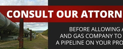 Consult our attorneys before allowing an oil and gas company to place a pipeline on your property