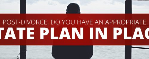Post-Divorce, Do You Have an Appropriate Estate Plan in Place?