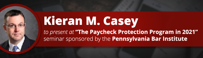 "Kieran M. Casey to Present at ""The Paycheck Protection Program in 2021"" Seminar Sponsored by the Pennsylvania Bar Institute"