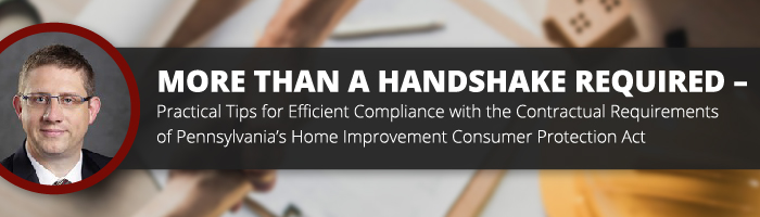 More than a Handshake Required – Practical Tips for Efficient Compliance with the Contractual Requirements of Pennsylvania's Home Improvement Consumer Protection Act
