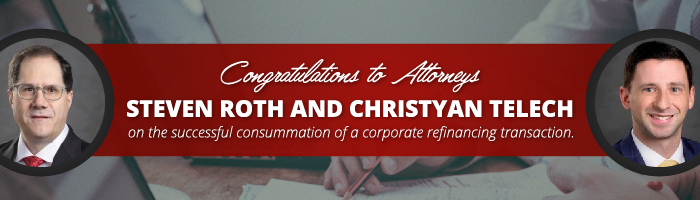 Congratulations to Attorneys Steven Roth and Christyan Telech on the Recent Success of a Corporate Refinancing Transaction