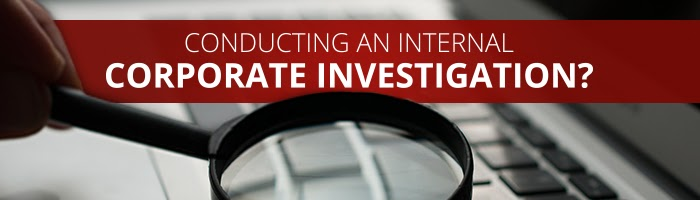 Conducting an Internal Corporate Investigation? We Can Help
