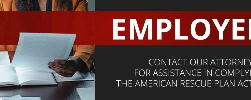 Employers: Contact our Attorneys Today for Assistance in Complying With The American Rescue Plan Act of 2021