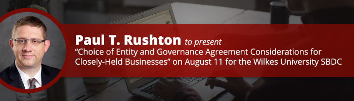 """Paul T. Rushton to Present """"Choice of Entity and Governance Agreement Considerations for Closely-Held Businesses"""" on August 11 for the Wilkes University Small Business Development Center"""