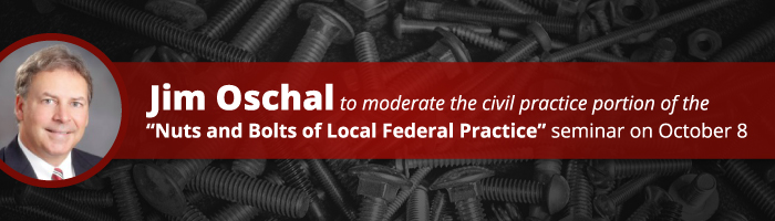 """Jim Oschal to Moderate the Civil Practice Portion of the """"Nuts and Bolts of Local Federal Practice"""" Seminar on October 8"""