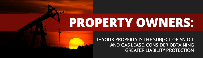 Property Owners: If Your Property is the Subject of an Oil and Gas Lease, Consider Greater Liability Protection